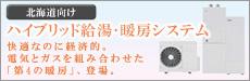 北海道向け(札幌) ハイブリッド給湯・暖房システム 快適なのに経済的。電気とガスを組み合わせた「第4の暖房」、登場。