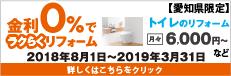 名古屋・愛知県限定:金利0%でラクらくリフォーム 今なら金利・手数料のご負担なくローンが利用できます。2018年8月1日~2019年3月31日ローン申込み分まで トイレのリフォーム月々6,000円~ お風呂のリフォーム 月々15,000円~